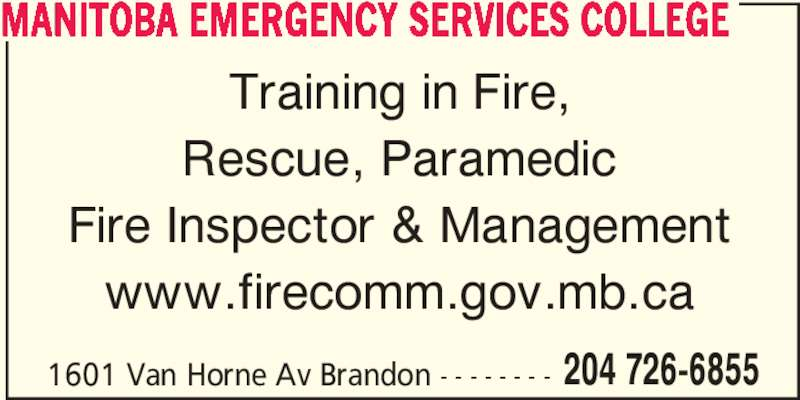 Manitoba Emergency Services College (204-726-6855) - Display Ad - 1601 Van Horne Av Brandon - - - - - - - - 204 726-6855 MANITOBA EMERGENCY SERVICES COLLEGE Training in Fire, Rescue, Paramedic Fire Inspector & Management www.firecomm.gov.mb.ca