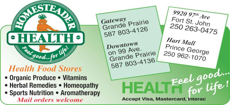 Homesteader Health Foods Ltd (250-785-1455) - Display Ad - 9920 97th  AveFort  St.  John250 263-0475 Hart MallPrince George250 962-1070 Gateway Grande Pra irie 587 803-41 26 Downtown on 99 Ave. Grande Pra irie 587 803-41 36 • Organic Produce • Vitamins • Herbal Remedies • Homeopathy • Sports Nutrition • Aromatherapy Mail orders welcome Health Food Stores
