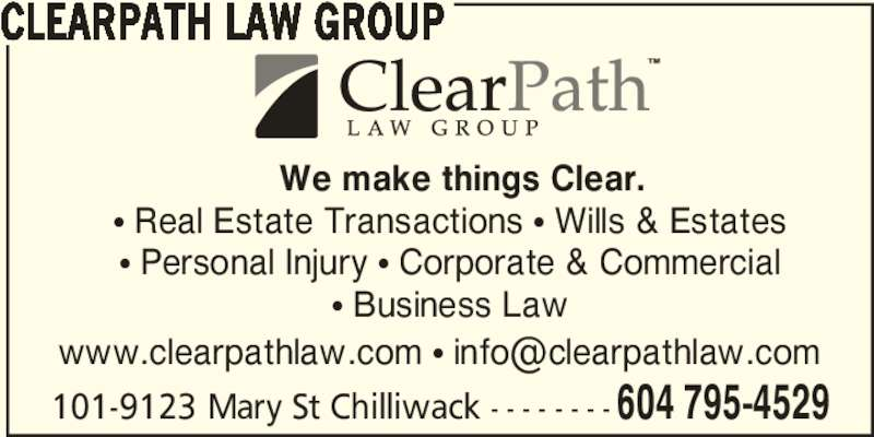 ClearPath Law Group (6047954529) - Display Ad - 101-9123 Mary St Chilliwack - - - - - - - - 604 795-4529 CLEARPATH LAW GROUP π Real Estate Transactions π Wills & Estates π Personal Injury π Corporate & Commercial π Business Law We make things Clear.