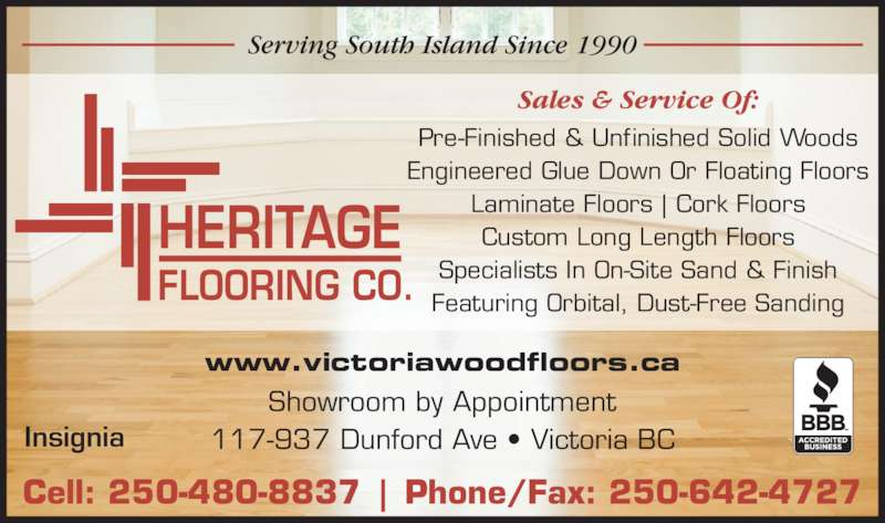 Heritage Hardwood Flooring (250-642-4727) - Display Ad - Insignia www.victoriawoodfloors.ca Pre-Finished & Unfinished Solid Woods Engineered Glue Down Or Floating Floors Laminate Floors | Cork Floors Custom Long Length Floors Specialists In On-Site Sand & Finish Featuring Orbital, Dust-Free Sanding HERITAGE FLOORING CO. Cell: 250-480-8837 | Phone/Fax: 250-642-4727 Showroom by Appointment 117-937 Dunford Ave • Victoria BC