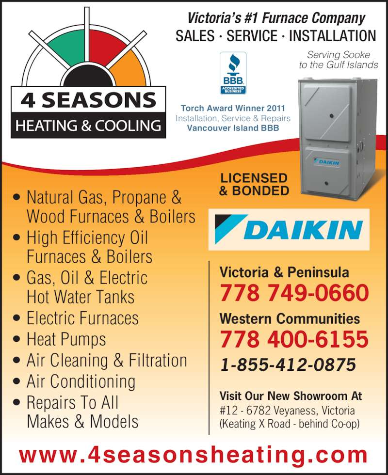 4 Seasons Heating & Cooling (250-652-0886) - Display Ad - • Heat Pumps • Air Cleaning & Filtration • Air Conditioning • Repairs To All Makes & Models Visit Our New Showroom At #12 - 6782 Veyaness, Victoria (Keating X Road - behind Co-op) 1-855-412-0875 778 749-0660 Western Communities 778 400-6155 Victoria & Peninsula Serving Sooke to the Gulf Islands LICENSED & BONDED Victoria's #1 Furnace Company SALES · SERVICE · INSTALLATION www.4seasonsheating.com Torch Award Winner 2011 Installation, Service & Repairs Vancouver Island BBB • Natural Gas, Propane &  Wood Furnaces & Boilers • High Efficiency Oil Furnaces & Boilers • Gas, Oil & Electric Hot Water Tanks • Electric Furnaces