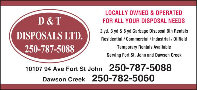 D & T Disposals Ltd (2507875088) - Display Ad - 250-787-5088 D & T DISPOSALS LTD. LOCALLY OWNED & OPERATED FOR ALL YOUR DISPOSAL NEEDS 2 yd, 3 yd & 6 yd Garbage Disposal Bin Rentals Residential / Commercial / Industrial / Oilfield Temporary Rentals Available Serving Fort St. John and Dawson Creek 10107 94 Ave Fort St John    250-787-5088 Dawson Creek    250-782-5060