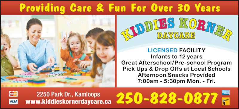 Kiddies Korner (250-828-0877) - Display Ad - LICENSED FACILITY Infants to 12 years Great Afterschool/Pre-school Program Pick Ups & Drop Offs at Local Schools Afternoon Snacks Provided 7:00am - 5:30pm Mon. - Fri. 250-828-08772250 Park Dr., Kamloopswww.kiddieskornerdaycare.ca Providing Care & Fun For Over 30 Years