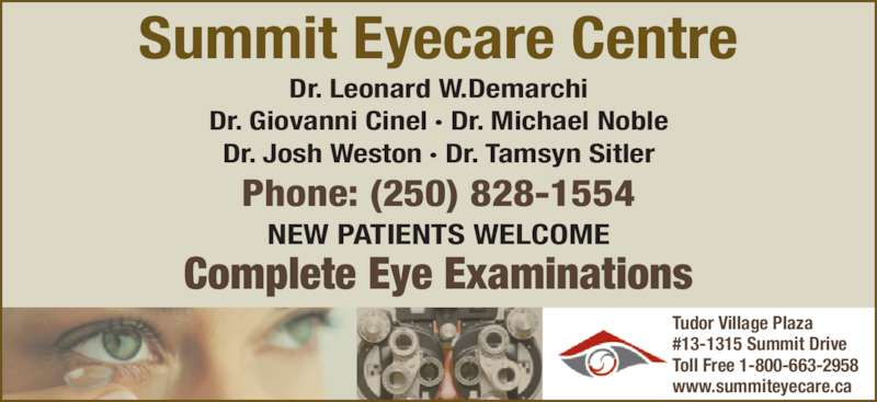 Summit Eyecare (250-828-1554) - Display Ad - Summit Eyecare Centre Dr. Leonard W.Demarchi Dr. Giovanni Cinel · Dr. Michael Noble Dr. Josh Weston · Dr. Tamsyn Sitler Phone: (250) 828-1554 NEW PATIENTS WELCOME Complete Eye Examinations Tudor Village Plaza #13-1315 Summit Drive Toll Free 1-800-663-2958 www.summiteyecare.ca