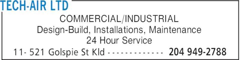 Tech-Air Ltd (204-949-2788) - Display Ad - TECH-AIR LTD 204 949-278811- 521 Golspie St Kld - - - - - - - - - - - - - COMMERCIAL/INDUSTRIAL Design-Build, Installations, Maintenance 24 Hour Service TECH-AIR LTD 204 949-278811- 521 Golspie St Kld - - - - - - - - - - - - - COMMERCIAL/INDUSTRIAL Design-Build, Installations, Maintenance 24 Hour Service