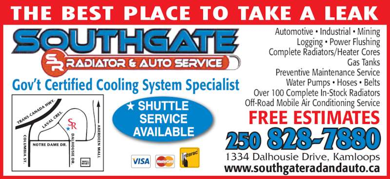 Southgate Radiator & Auto Service (250-828-7880) - Display Ad - AVAILABLE FREE ESTIMATES www.southgateradandauto.ca 1334 Dalhousie Drive, Kamloops THE BEST PLACE TO TAKE A LEAK Automotive • Industrial • Mining Logging • Power Flushing Complete Radiators/Heater Cores Gas Tanks Preventive Maintenance Service Water Pumps • Hoses • Belts Over 100 Complete In-Stock Radiators Off-Road Mobile Air Conditioning Service ★ Gov't Certified Cooling System Specialist 250 828-7880 ★ SHUTTLE     SERVICE     AVAILABLE FREE ESTIMATES www.southgateradandauto.ca 1334 Dalhousie Drive, Kamloops THE BEST PLACE TO TAKE A LEAK Automotive • Industrial • Mining Logging • Power Flushing Complete Radiators/Heater Cores Gas Tanks Preventive Maintenance Service Water Pumps • Hoses • Belts Over 100 Complete In-Stock Radiators Off-Road Mobile Air Conditioning Service ★ Gov't Certified Cooling System Specialist 250 828-7880 ★ SHUTTLE     SERVICE