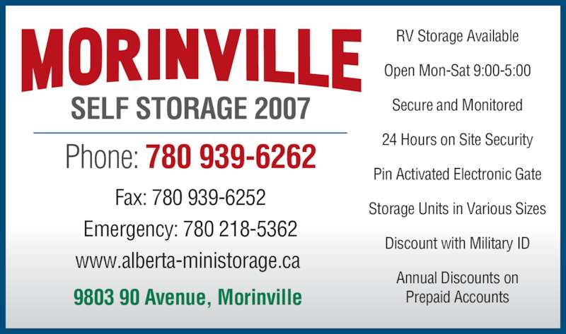 Morinville Self Storage 2007 (780-939-6262) - Display Ad - RV Storage Available Open Mon-Sat 9:00-5:00 Secure and Monitored 24 Hours on Site Security Pin Activated Electronic Gate Storage Units in Various Sizes Discount with Military ID Annual Discounts on Prepaid Accounts9803 90 Avenue, Morinville Phone: 780 939-6262 Fax: 780 939-6252 Emergency: 780 218-5362 www.alberta-ministorage.ca SELF STORAGE 2007