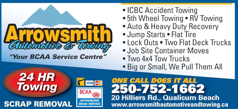 "Arrowsmith Automotive & Towing (250-752-1662) - Display Ad - • Two 4x4 Tow Trucks • Big or Small, We Pull Them All 24 HR Towing ArrowsmithAutomotive & Towing ""Your BCAA Service Centre"" ONE CALL DOES IT ALL 20 Hilliers Rd., Qualicum Beach www.arrowsmithautomotiveandtowing.ca 250-752-1662 SCRAP REMOVAL • ICBC Accident Towing • 5th Wheel Towing • RV Towing • Auto & Heavy Duty Recovery • Jump Starts • Flat Tire • Lock Outs • Two Flat Deck Trucks • Job Site Container Moves"