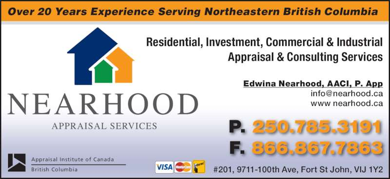 Nearhood Appraisal Services Ltd (250-785-3191) - Display Ad - Over 20 Years Experience Serving Northeastern British Columbia Edwina Nearhood, AACI, P. App www nearhood.ca Residential, Investment, Commercial & Industrial Appraisal & Consulting Services Appraisal Institute of Canada British Columbia P. 250.785.3191 F. 866.867.7863 #201, 9711-100th Ave, Fort St John, VIJ 1Y2