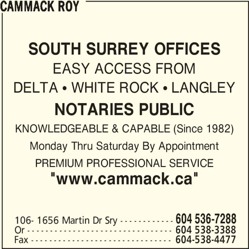 "Cammack Roy (604-536-7288) - Display Ad - SOUTH SURREY OFFICES EASY ACCESS FROM DELTA • WHITE ROCK • LANGLEY NOTARIES PUBLIC KNOWLEDGEABLE & CAPABLE (Since 1982) Monday Thru Saturday By Appointment PREMIUM PROFESSIONAL SERVICE ""www.cammack.ca"" CAMMACK ROY 106- 1656 Martin Dr Sry - - - - - - - - - - - - 604 536-7288 Or - - - - - - - - - - - - - - - - - - - - - - - - - - - - - - - - 604 538-3388 Fax - - - - - - - - - - - - - - - - - - - - - - - - - - - - - - - 604-538-4477"
