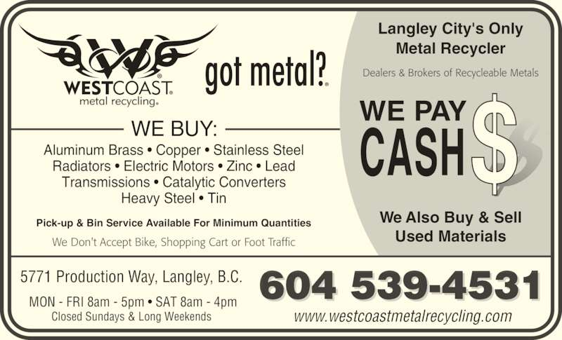 West Coast Metal Recycling (604-534-3531) - Display Ad - WE BUY: Aluminum Brass • Copper • Stainless Steel Radiators • Electric Motors • Zinc • Lead Transmissions • Catalytic Converters Heavy Steel • Tin We Don't Accept Bike, Shopping Cart or Foot Traffic Pick-up & Bin Service Available For Minimum Quantities WE PAY CASH 604 539-4531 www.westcoastmetalrecycling.com  MON - FRI 8am - 5pm • SAT 8am - 4pm Closed Sundays & Long Weekends 5771 Production Way, Langley, B.C. Dealers & Brokers of Recycleable Metals Langley City's Only Metal Recycler We Also Buy & Sell Used Materials