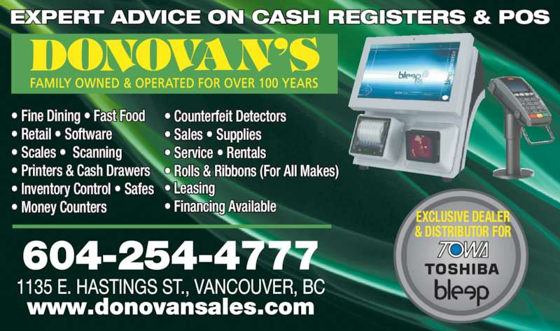 Donovan Sales Ltd (6042544777) - Display Ad - EXPERT ADVICE ON CASH REGISTERS & POS 604-254-4777 1135 E. HASTINGS ST., VANCOUVER, BC www.donovansales.com EXCLUSIVE DEALER & DISTRIBUTOR FOR • Fine Dining • Fast Food  • Retail • Software • Scales •  Scanning • Printers & Cash Drawers • Inventory Control • Safes • Money Counters  • Counterfeit Detectors • Sales • Supplies • Service • Rentals • Rolls & Ribbons (For All Makes)   • Leasing • Financing Available