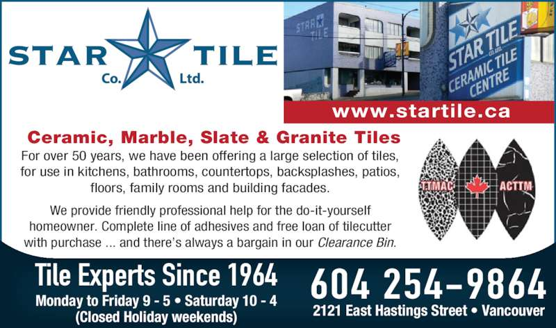 Star Tile Co Ltd (604-254-9864) - Display Ad - Ceramic, Marble, Slate & Granite Tiles www.startile.ca For over 50 years, we have been offering a large selection of tiles,  for use in kitchens, bathrooms, countertops, backsplashes, patios,  floors, family rooms and building facades. We provide friendly professional help for the do-it-yourself  homeowner. Complete line of adhesives and free loan of tilecutter  with purchase ... and there's always a bargain in our Clearance Bin. Tile Experts Since 1964 604 254-9864Monday to Friday 9 - 5 • Saturday 10 - 4 (Closed Holiday weekends) 2121 East Hastings Street • Vancouver