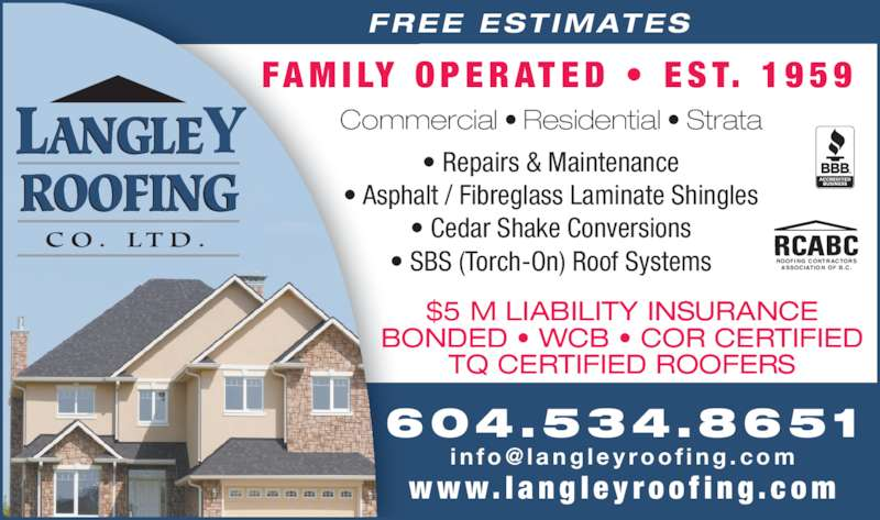Langley Roofing Co Ltd (6045348651) - Display Ad - ROOFING CONTRACTORS ASSOCIATION OF B.C. FREE ESTIMATES FA M I LY  O P E R AT E D  •  E S T.  1 9 5 9 BONDED • WCB • COR CERTIFIED TQ CERTIFIED ROOFERS • Repairs & Maintenance • Asphalt / Fibreglass Laminate Shingles • Cedar Shake Conversions • SBS (Torch-On) Roof Systems Commercial • Residential • Strata 604.534.8651 w w w. l a n g l e y r o o f i n g . c o m LANGLEY ROOFING C O .  LT D . $5 M LIABILITY INSURANCE