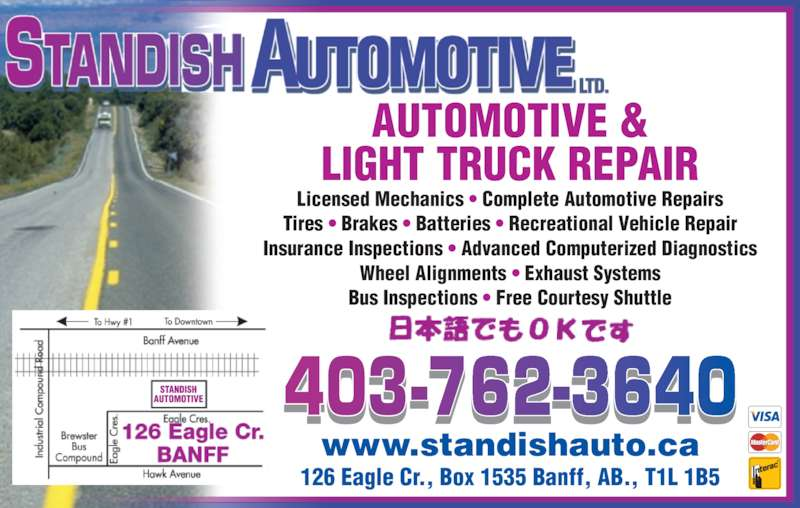 Standish Automotive Ltd (403-762-3640) - Display Ad - 126 Eagle Cr., Box 1535 Banff, AB., T1L 1B5 www.standishauto.ca AUTOMOTIVE & LIGHT TRUCK REPAIR Licensed Mechanics • Complete Automotive Repairs Tires • Brakes • Batteries • Recreational Vehicle Repair Insurance Inspections • Advanced Computerized Diagnostics Wheel Alignments • Exhaust Systems Bus Inspections • Free Courtesy Shuttle