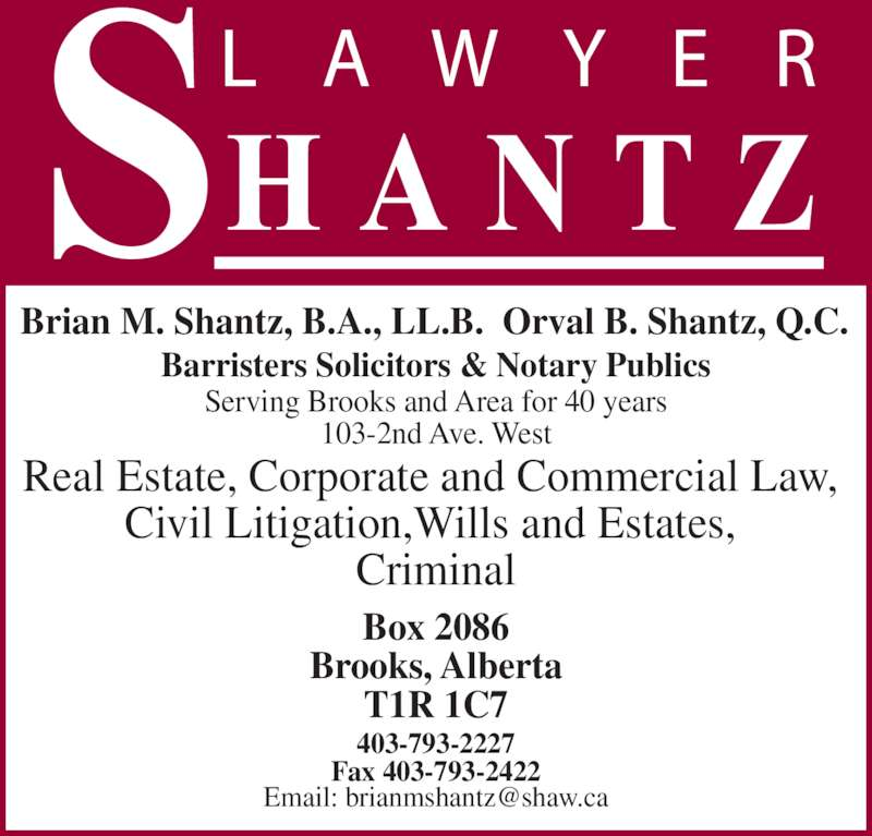 Shantz Law Office (4037932227) - Display Ad - Box 2086 Brooks, Alberta T1R 1C7 Brian M. Shantz, B.A., LL.B.  Orval B. Shantz, Q.C. 403-793-2227 Fax 403-793-2422 Real Estate, Corporate and Commercial Law,  Civil Litigation,Wills and Estates,  Criminal Serving Brooks and Area for 40 years 103-2nd Ave. West Barristers Solicitors & Notary Publics