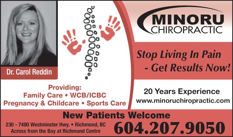 Minoru Chiropractic (604-207-9050) - Display Ad - Dr. Carol Reddin Stop Living In Pain        - Get Results Now! 604.207.9050 www.minoruchiropractic.com 230 - 7480 Westminster Hwy. • Richmond, BC Across from the Bay at Richmond Centre 20 Years ExperienceProviding:Family Care • WCB/ICBC Pregnancy & Childcare • Sports Care New Patients Welcome