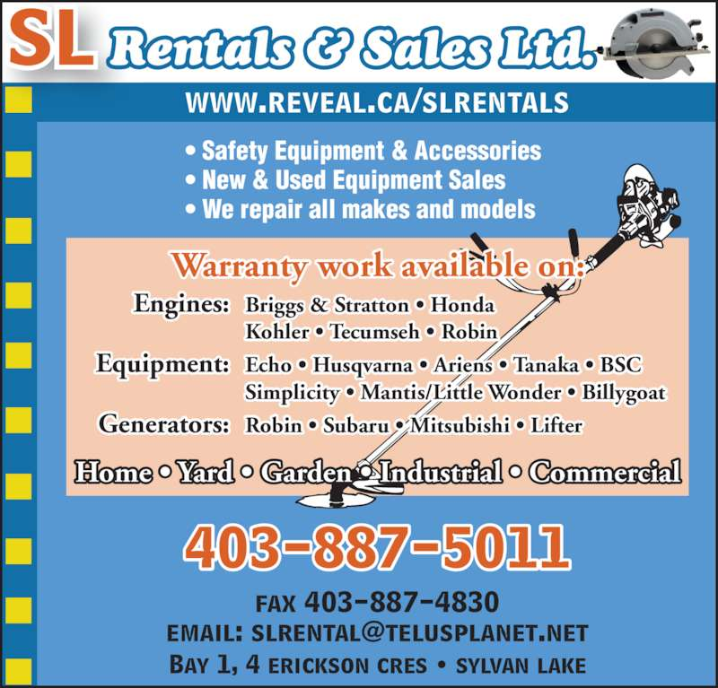 SL Rentals & Sales 2007 (403-887-5011) - Display Ad - • Safety Equipment & Accessories • New & Used Equipment Sales • We repair all makes and models 403-887-5011 www.reveal.ca/slrentals Home • Yard • Garden • Industrial • Commercial fax 403-887-4830 Bay 1, 4 erickson cres • sylvan lake SL Rentals & Sales Ltd.  Engines: Briggs & Stratton • Honda   Kohler • Tecumseh • Robin Warranty work available on:   Simplicity • Mantis/Little Wonder • Billygoat  Generators: Robin • Subaru • Mitsubishi • Lifter  Equipment: Echo • Husqvarna • Ariens • Tanaka • BSC