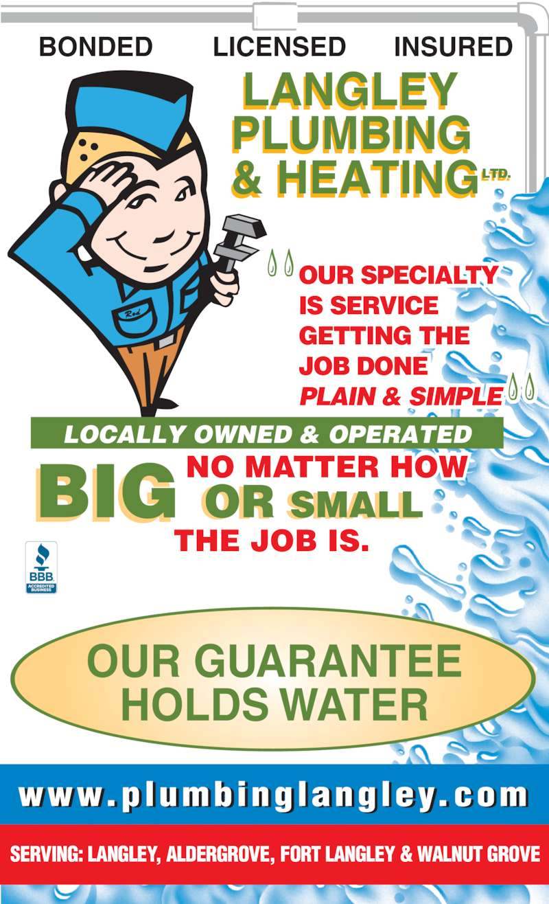 Langley Plumbing & Heating Ltd (604-533-8814) - Display Ad - HOLDS WATER OUR GUARANTEE SERVING: LANGLEY, ALDERGROVE, FORT LANGLEY & WALNUT GROVE OR SMALL THE JOB IS. NO MATTER HOW   OUR SPECIALTY IS SERVICE GETTING THE JOB DONE  PLAIN & SIMPLE BONDED LICENSED INSURED LANGLEY PLUMBING & HEATINGLTD.LT . www.plumbinglangley.com LOCALLY OWNED & OPERATED