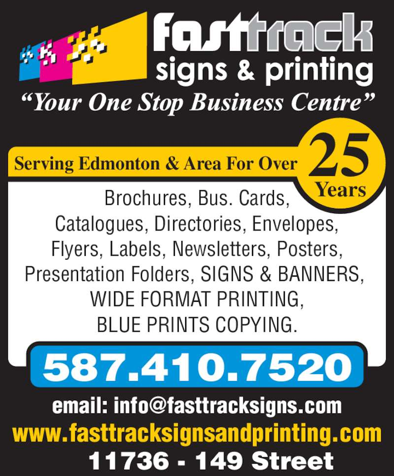 Fast Track Signs & Printing (780-481-4671) - Display Ad - www.fasttracksignsandprinting.com 11736 - 149 Street 587.410.7520 Years Serving Edmonton & Area For Over Brochures, Bus. Cards, Catalogues, Directories, Envelopes, Flyers, Labels, Newsletters, Posters, Presentation Folders, SIGNS & BANNERS,  WIDE FORMAT PRINTING, BLUE PRINTS COPYING. 25