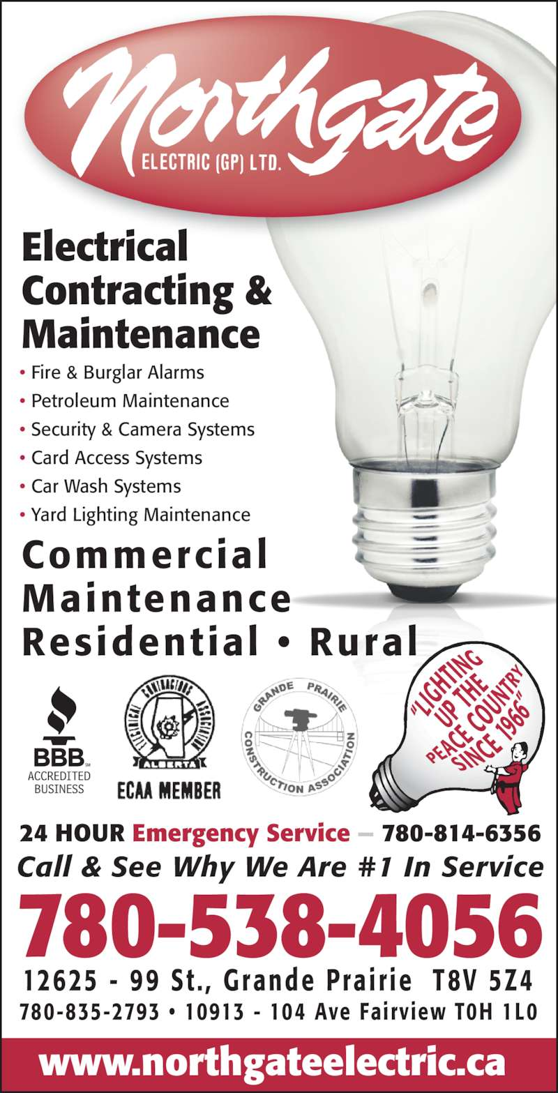 Northgate Electric (GP) Ltd (780-538-4056) - Display Ad - www.northgateelectric.ca 24 HOUR Emergency Service — 780-814-6356 Electrical Contracting & Maintenance • Fire & Burglar Alarms • Petroleum Maintenance • Security & Camera Systems • Card Access Systems • Car Wash Systems • Yard Lighting Maintenance Commercial Maintenance Residential •  Rural 780-835-2793 • 10913 - 104 Ave Fairview T0H 1L0 780-538-4056 12625 -  99 St . ,  Grande Pra i r ie   T8V 5Z4 Call & See Why We Are #1 In Service