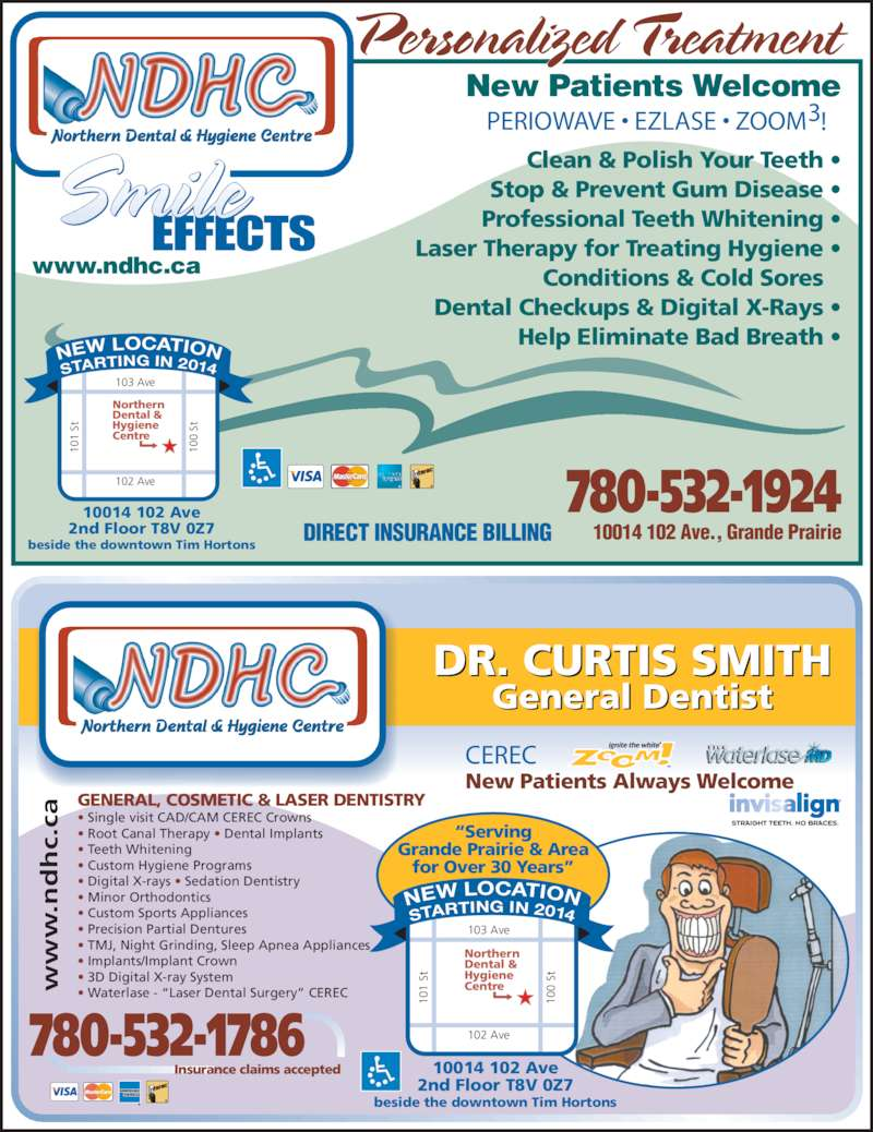 """Northern Dental Hygiene Team (780-532-1924) - Display Ad - CEREC  Personalized Treatment www.ndhc.ca New Patients Welcome 10014 102 Ave., Grande Prairie PERIOWAVE • EZLASE • ZOOM  3! 780-532-1924 Clean & Polish Your Teeth • Stop & Prevent Gum Disease • Professional Teeth Whitening • Laser Therapy for Treating Hygiene • Conditions & Cold Sores  Dental Checkups & Digital X-Rays • Help Eliminate Bad Breath • DIRECT INSURANCE BILLING 10014 102 Ave 2nd Floor T8V 0Z7 beside the downtown Tim Hortons for Over 30 Years"""" Northern Dental & Hygiene 1  St 10 0  St 102 Ave STARTI NG IN 2014 NEW LOCATION 10 New Patients Always Welcome 780-532-1786 Centre 103 Ave 10 1  St 10 0  St 102 Ave STARTI NG IN 2014 NEW LOCATION 10014 102 Ave 2nd Floor T8V 0Z7 beside the downtown Tim Hortons Northern Dental & Hygiene Centre 103 Ave General Dentist .n c. ca Insurance claims accepted GENERAL, COSMETIC & LASER DENTISTRY • Single visit CAD/CAM CEREC Crowns • Root Canal Therapy • Dental Implants • Teeth Whitening • Custom Hygiene Programs • Digital X-rays • Sedation Dentistry • Minor Orthodontics • Custom Sports Appliances  • Precision Partial Dentures • TMJ, Night Grinding, Sleep Apnea Appliances DR. CURTIS SMITH • Implants/Implant Crown • 3D Digital X-ray System • Waterlase - """"Laser Dental Surgery"""" CEREC """"Serving Grande Prairie & Area"""