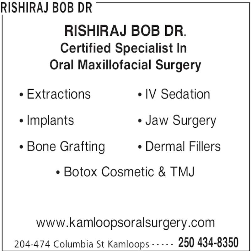 Rishiraj Bob Dr (2504348350) - Display Ad - RISHIRAJ BOB DR 204-474 Columbia St Kamloops 250 434-8350- - - - - RISHIRAJ BOB DR. Certified Specialist In  Oral Maxillofacial Surgery www.kamloopsoralsurgery.com • IV Sedation • Jaw Surgery • Dermal Fillers • Botox Cosmetic & TMJ • Extractions • Implants • Bone Grafting