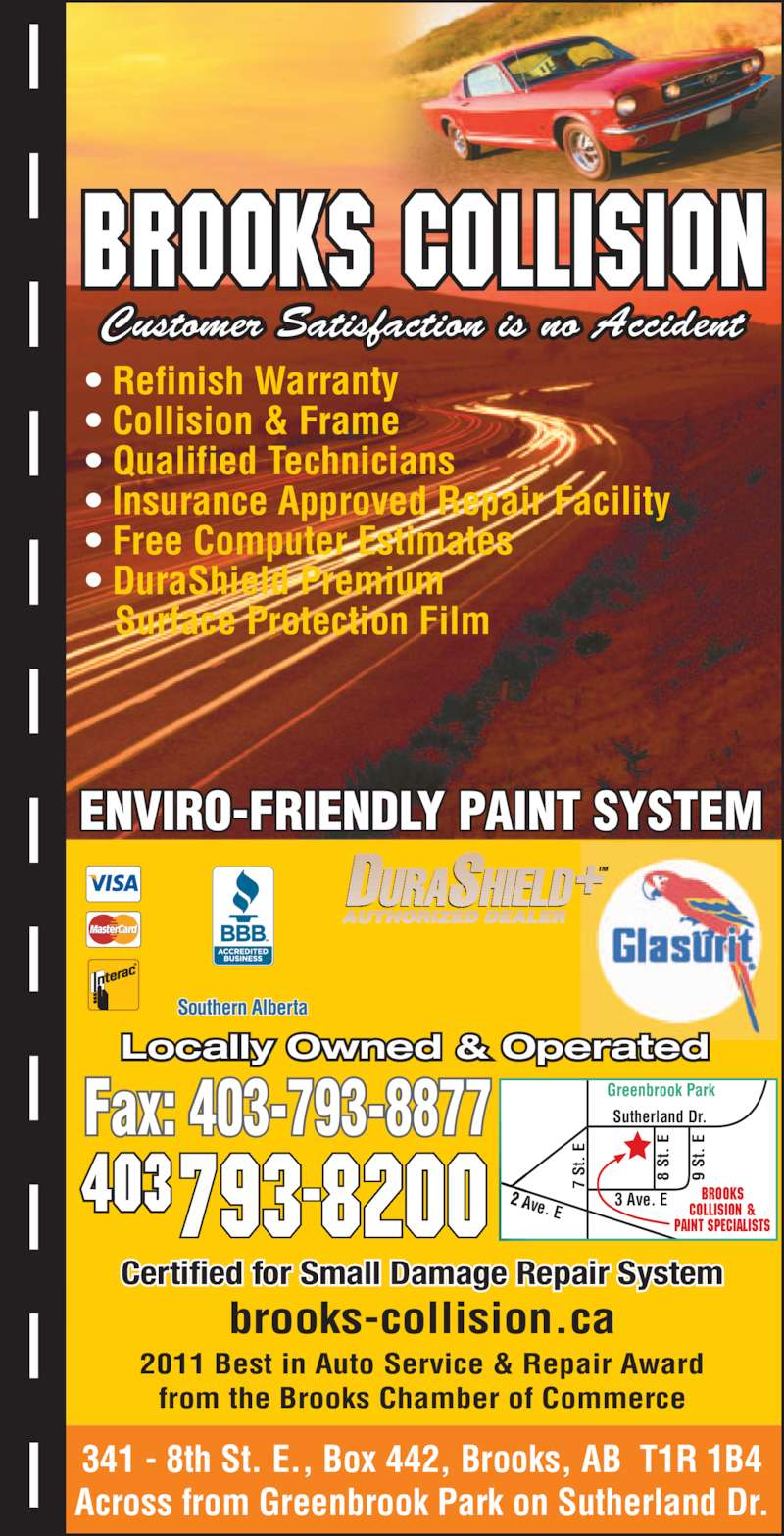Brooks Collision (403-793-8200) - Display Ad - Customer Satisfaction is no Accident • Refinish Warranty • Collision & Frame • Qualified Technicians • Insurance Approved Repair Facility • Free Computer Estimates • DuraShield Premium    Surface Protection Film  341 - 8th St. E., Box 442, Brooks, AB  T1R 1B4 Across from Greenbrook Park on Sutherland Dr. ENVIRO-FRIENDLY PAINT SYSTEM Certified for Small Damage Repair System Locally Owned & Operated Greenbrook Park Sutherland Dr. 9  St .  8  St .  3 Ave. E 7  St .  2 Ave. E Brooks Collision & Paint Specialists Fax: 403-793-8877 403 2011 Best in Auto Service & Repair Award from the Brooks Chamber of Commerce brooks-collision.ca