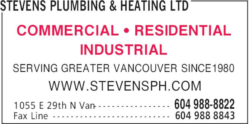 Stevens Plumbing & Heating Ltd (604-988-8822) - Display Ad - STEVENS PLUMBING & HEATING LTD 604 988-88221055 E 29th N Van- - - - - - - - - - - - - - - - - 604 988 8843Fax Line - - - - - - - - - - - - - - - - - - - - - - - - - - SERVING GREATER VANCOUVER SINCE 1980 WWW.STEVENSPH.COM COMMERCIAL ' RESIDENTIAL INDUSTRIAL