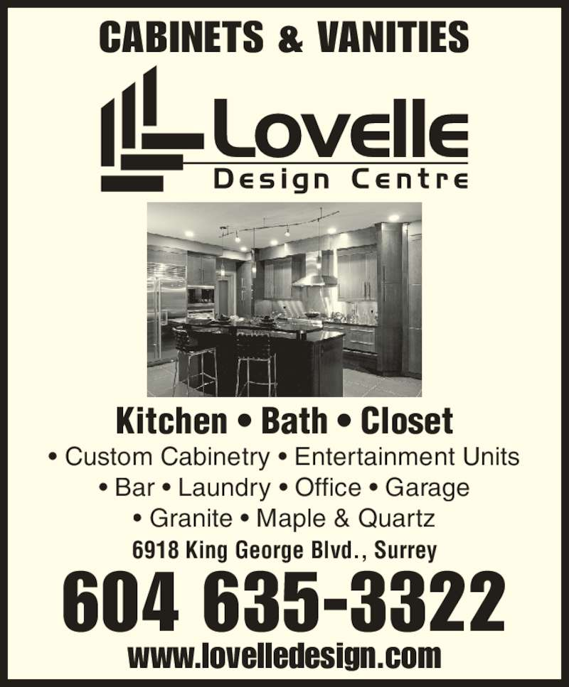 Lovelle Design Centre (604-635-3322) - Display Ad - • Granite • Maple & Quartz CABINETS & VANITIES Kitchen • Bath • Closet 604 635-3322 6918 King George Blvd., Surrey www.lovelledesign.com • Custom Cabinetry • Entertainment Units • Bar • Laundry • Office • Garage