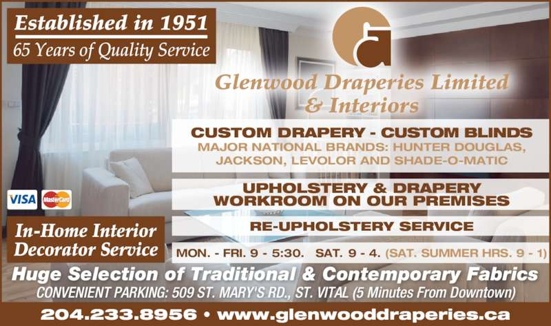 Glenwood Draperies Limited & Interiors (2042338956) - Display Ad - Glenwood Draperies Limited & Interiors CONVENIENT PARKING: 509 ST. MARY'S RD., ST. VITAL (5 Minutes From Downtown) Huge Selection of Traditional & Contemporary Fabrics RE-UPHOLSTERY SERVICE MON. - FRI. 9 -  5:30.   SAT.  9 - 4. (SAT. SUMMER HRS. 9 - 1) UPHOLSTERY & DRAPERY WORKROOM ON OUR PREMISES CUSTOM DRAPERY - CUSTOM BLINDS MAJOR NATIONAL BRANDS: HUNTER DOUGLAS, JACKSON, LEVOLOR AND SHADE-O-MATIC 204.233.8956 • www.glenwooddraperies.ca In-Home Interior Decorator Service 65 Years of Quality Service Established in 1951 Glenwood Draperies Limited & Interiors CONVENIENT PARKING: 509 ST. MARY'S RD., ST. VITAL (5 Minutes From Downtown) Huge Selection of Traditional & Contemporary Fabrics RE-UPHOLSTERY SERVICE MON. - FRI. 9 -  5:30.   SAT.  9 - 4. (SAT. SUMMER HRS. 9 - 1) UPHOLSTERY & DRAPERY WORKROOM ON OUR PREMISES CUSTOM DRAPERY - CUSTOM BLINDS MAJOR NATIONAL BRANDS: HUNTER DOUGLAS, JACKSON, LEVOLOR AND SHADE-O-MATIC 204.233.8956 • www.glenwooddraperies.ca In-Home Interior Decorator Service 65 Years of Quality Service Established in 1951
