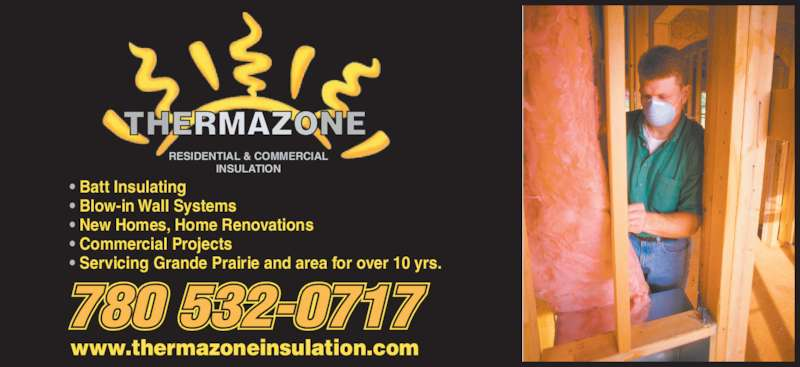 Thermazone Insulation (780-532-0717) - Display Ad - • Batt Insulating • Blow-in Wall Systems • New Homes, Home Renovations • Commercial Projects • Servicing Grande Prairie and area for over 10 yrs. 780 532-0717 RESIDENTIAL & COMMERCIAL INSULATION www.thermazoneinsulation.com
