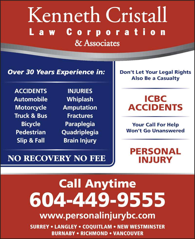 Kenneth Cristall (6046542250) - Display Ad - NO RECOVERY NO FEE Over 30 Years Experience in: ACCIDENTS Automobile Motorcycle Truck & Bus Bicycle Pedestrian Slip & Fall INJURIES Whiplash Amputation Fractures Paraplegia Quadriplegia Brain Injury www.personalinjurybc.com SURREY • LANGLEY • COQUITLAM • NEW WESTMINSTER BURNABY • RICHMOND • VANCOUVER Call Anytime 604-449-9555 Don't Let Your Legal Rights Also Be a Casualty ICBC ACCIDENTS Your Call For Help Won't Go Unanswered PERSONAL INJURY