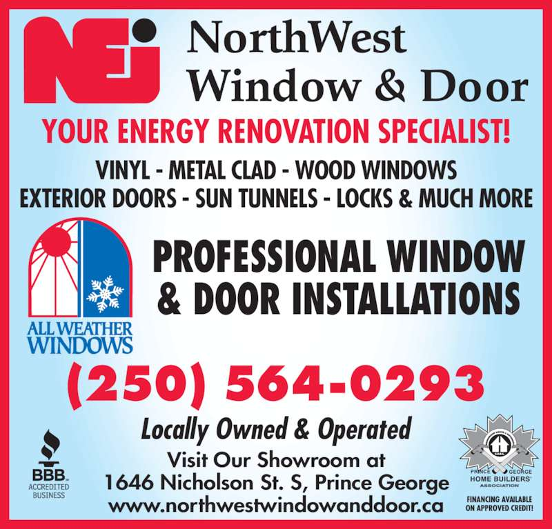 Northwest Window & Door (250-564-0293) - Display Ad - (250) 564-0293 VINYL - METAL CLAD - WOOD WINDOWS EXTERIOR DOORS - SUN TUNNELS - LOCKS & MUCH MORE PROFESSIONAL WINDOW & DOOR INSTALLATIONS YOUR ENERGY RENOVATION SPECIALIST! Locally Owned & Operated Visit Our Showroom at 1646 Nicholson St. S, Prince George www.northwestwindowanddoor.ca
