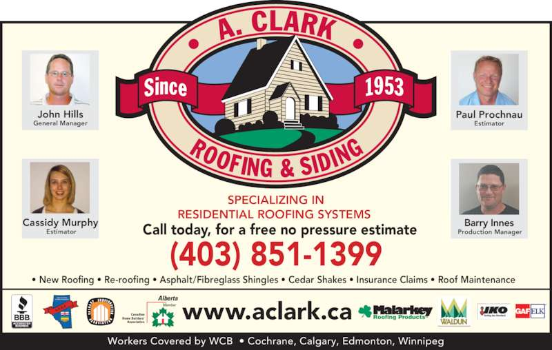 A Clark Roofing & Siding (403-851-1399) - Display Ad - RESIDENTIAL ROOFING SYSTEMS  (403) 851-1399 Call today, for a free no pressure estimate www.aclark.ca Workers Covered by WCB  • Cochrane, Calgary, Edmonton, Winnipeg • New Roofing • Re-roofing • Asphalt/Fibreglass Shingles • Cedar Shakes • Insurance Claims • Roof Maintenance John Hills General Manager  Cassidy Murphy  Estimator Paul Prochnau Estimator Barry Innes  Production Manager SPECIALIZING IN
