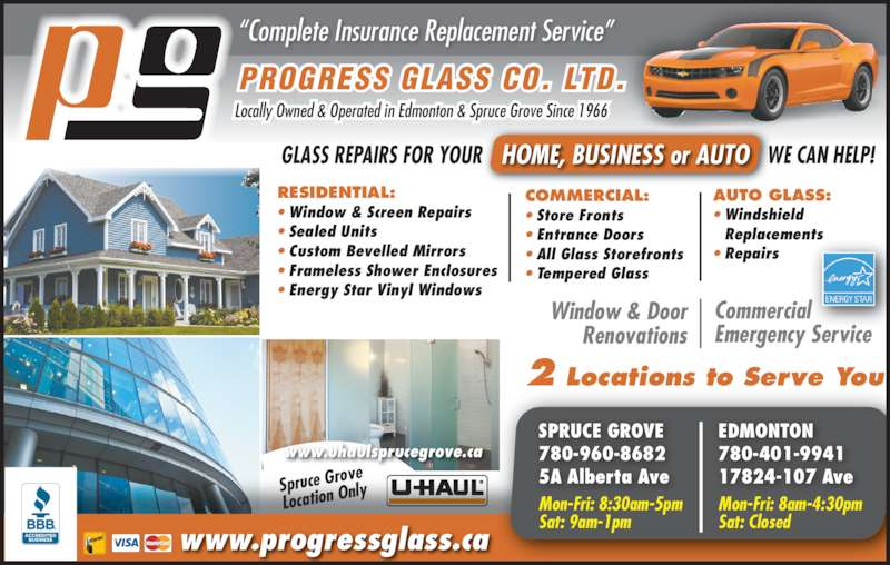 "Progress Glass Co Ltd (7809625353) - Display Ad - Location O Spruce Gro ve nly Commercial Emergency Service AUTO GLASS: • Windshield  Replacements • Repairs www.progressglass.ca Window & Door Renovations PROGRESS GLASS CO. LTD. Locally Owned & Operated in Edmonton & Spruce Grove Since 1966 ""Complete Insurance Replacement Service"" RESIDENTIAL: • Window & Screen Repairs • Sealed Units • Custom Bevelled Mirrors • Frameless Shower Enclosures • Energy Star Vinyl Windows EDMONTON 780-401-9941 17824-107 Ave SPRUCE GROVE 780-960-8682 5A Alberta Ave COMMERCIAL: • Store Fronts • Entrance Doors • All Glass Storefronts • Tempered Glass 2 Locations to Serve You HOME, BUSINESS or AUTO          GLASS REPAIRS FOR YOUR                                                       WE CAN HELP! www.uhaulsprucegrove.ca Mon-Fri: 8:30am-5pm Sat: 9am-1pm  Mon-Fri: 8am-4:30pm Sat: Closed"