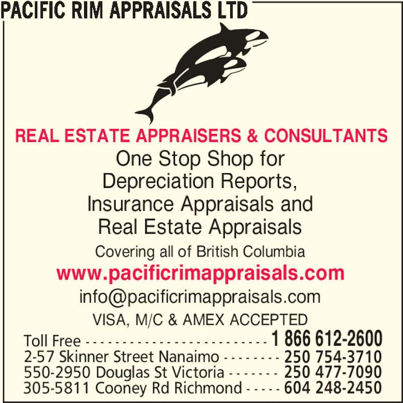 Pacific Rim Appraisals (250-477-7090) - Display Ad - One Stop Shop for Depreciation Reports, Insurance Appraisals and Real Estate Appraisals Covering all of British Columbia www.pacificrimappraisals.com VISA, M/C & AMEX ACCEPTED PACIFIC RIM APPRAISALS LTD Toll Free - - - - - - - - - - - - - - - - - - - - - - - - - 1 866 612-2600 2-57 Skinner Street Nanaimo - - - - - - - - 250 754-3710 550-2950 Douglas St Victoria - - - - - - - 250 477-7090 305-5811 Cooney Rd Richmond - - - - - 604 248-2450 REAL ESTATE APPRAISERS & CONSULTANTS