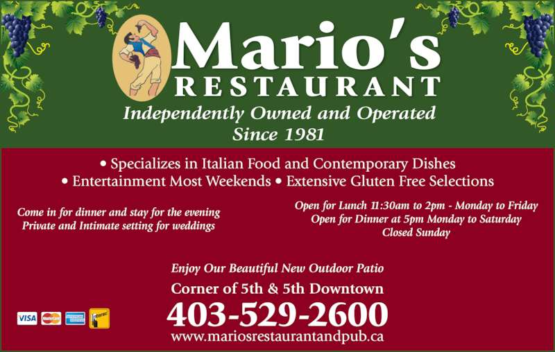 Mario's Restaurant (4035292600) - Display Ad - Independently Owned and Operated Since 1981 Mario's RE S TAUR AN T • Specializes in Italian Food and Contemporary Dishes • Entertainment Most Weekends • Extensive Gluten Free Selections Come in for dinner and stay for the evening Private and Intimate setting for weddings Open for Lunch 11:30am to 2pm - Monday to Friday Open for Dinner at 5pm Monday to Saturday Closed Sunday Corner of 5th & 5th Downtown 403-529-2600 www.mariosrestaurantandpub.ca Enjoy Our Beautiful New Outdoor Patio
