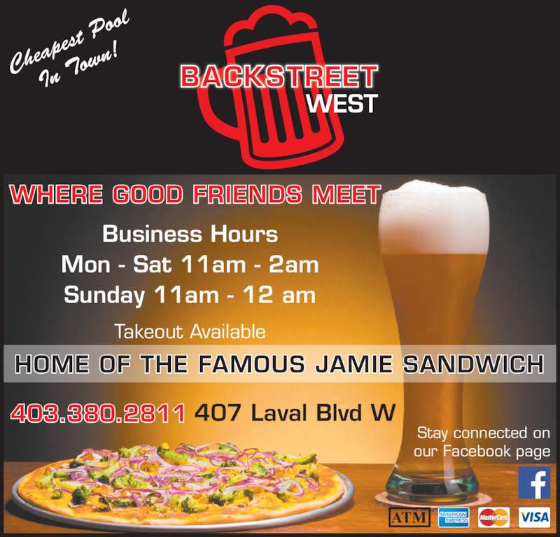 Backstreet Pub & Pizza (4033802811) - Display Ad - Stay connected on our Facebook page Takeout Available Business Hours Mon - Sat 11am - 2am Sunday 11am - 12 am 403.380.2811 WHERE GOOD FRIENDS MEET 407 Laval Blvd W HOME OF THE FAMOUS JAMIE SANDWICH Che apes t Po ol In T own