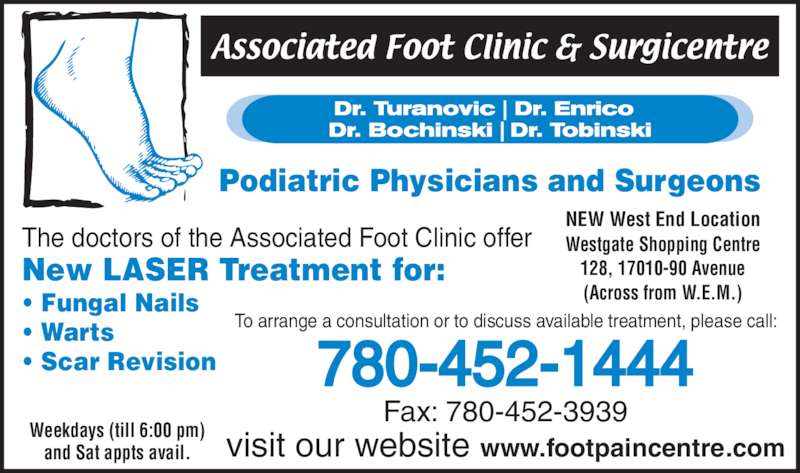Associated Foot Clinic (780-452-1444) - Display Ad - New LASER Treatment for: visit our website www.footpaincentre.com Fax: 780-452-3939 To arrange a consultation or to discuss available treatment, please call: Weekdays (till 6:00 pm) and Sat appts avail. 780-452-1444 NEW West End Location Westgate Shopping Centre 128, 17010-90 Avenue (Across from W.E.M.) Podiatric Physicians and Surgeons The doctors of the Associated Foot Clinic offer • Fungal Nails • Warts • Scar Revision