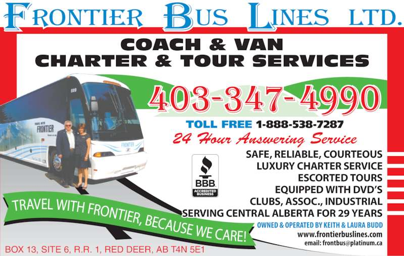 Frontier Bus Lines Ltd (403-347-4990) - Display Ad - TRAVEL WITH FRONTIER, BECAUSE WE CARE! TOLL FREE 1-888-538-7287 COACH & VAN CHARTER & TOUR SERVICES 24 Hour Answering Service BOX 13, SITE 6, R.R. 1, RED DEER, AB T4N 5E1 SAFE, RELIABLE, COURTEOUS LUXURY CHARTER SERVICE ESCORTED TOURS EQUIPPED WITH DVD'S CLUBS, ASSOC., INDUSTRIAL SERVING CENTRAL ALBERTA FOR 29 YEARS