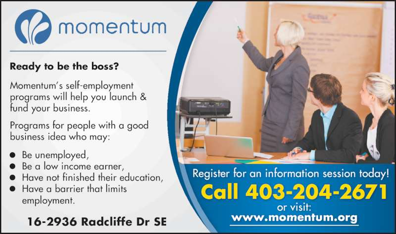 Momentum (403-204-2671) - Display Ad - 16-2936 Radcliffe Dr SE Call 403-204-2671 www.momentum.org Register for an information session today!   or visit: Ready to be the boss? Momentum's self-employment programs will help you launch & fund your business. Programs for people with a good business idea who may:   Be unemployed, Be a low income earner, Have not finished their education, Have a barrier that limits employment.