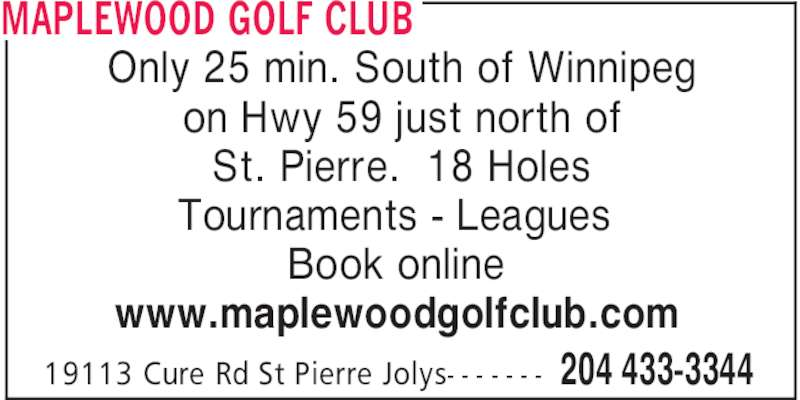 Maplewood Golf Club (204-433-3344) - Display Ad - MAPLEWOOD GOLF CLUB 204 433-334419113 Cure Rd St Pierre Jolys- - - - - - - Only 25 min. South of Winnipeg on Hwy 59 just north of St. Pierre.  18 Holes Tournaments - Leagues Book online www.maplewoodgolfclub.com