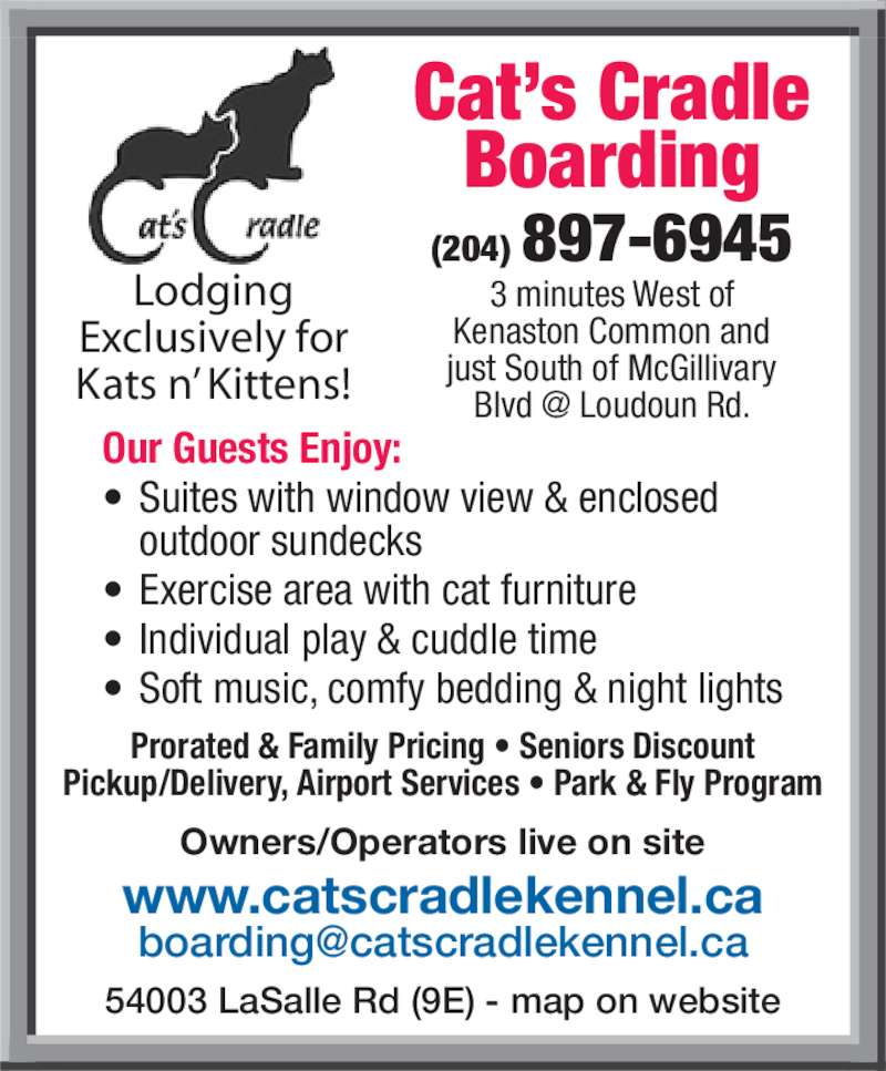 Cat's Cradle Boarding Kennel 2006 (204-897-6945) - Display Ad - Our Guests Enjoy: • Suites with window view & enclosed  outdoor sundecks • Exercise area with cat furniture • Individual play & cuddle time • Soft music, comfy bedding & night lights Prorated & Family Pricing • Seniors Discount Pickup/Delivery, Airport Services • Park & Fly Program 54003 LaSalle Rd (9E) - map on website Owners/Operators live on site (204) 897-6945 Cat's Cradle Boarding www.catscradlekennel.ca 3 minutes West of Kenaston Common and just South of McGillivary Lodging Exclusively for Kats n' Kittens!