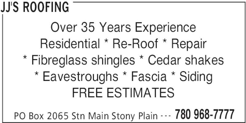 JJ's Roofing (780-968-7777) - Display Ad - JJ'S ROOFING PO Box 2065 Stn Main Stony Plain 780 968-7777- - - Over 35 Years Experience Residential * Re-Roof * Repair * Fibreglass shingles * Cedar shakes * Eavestroughs * Fascia * Siding FREE ESTIMATES