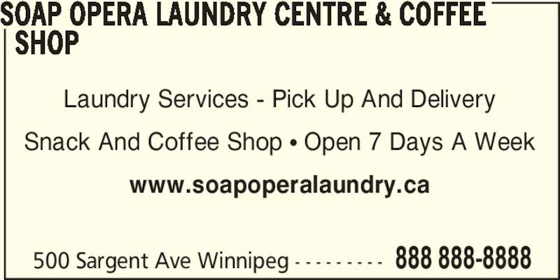Soap Opera Laundry Centre & Coffee Shop (204-783-7627) - Display Ad - Laundry Services - Pick Up And Delivery Snack And Coffee Shop π Open 7 Days A Week www.soapoperalaundry.ca 500 Sargent Ave Winnipeg - - - - - - - - - 888 888-8888 SOAP OPERA LAUNDRY CENTRE & COFFEE    SHOP
