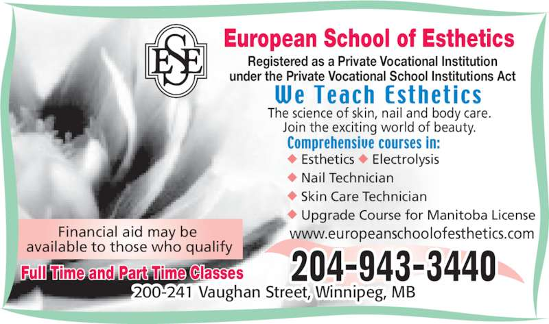 European School of Esthetics (2049433440) - Display Ad - The science of skin, nail and body care. Join the exciting world of beauty. www.europeanschoolofesthetics.com ◆  Esthetics ◆ Electrolysis ◆  Nail Technician ◆  Skin Care Technician ◆ Upgrade Course for Manitoba License European School of Esthetics Registered as a Private Vocational Institution under the Private Vocational School Institutions Act Financial aid may be  available to those who qualify 200-241 Vaughan Street, Winnipeg, MB Full Time and Part Time Classes