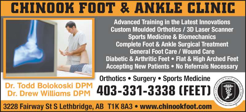 Chinook Foot & Ankle Clinic (403-331-3338) - Display Ad - Orthotics • Surgery • Sports Medicine CHINOOK FOOT & ANKLE CLINIC Advanced Training in the Latest Innovations Custom Moulded Orthotics / 3D Laser Scanner Sports Medicine & Biomechanics Complete Foot & Ankle Surgical Treatment General Foot Care / Wound Care Diabetic & Arthritic Feet • Flat & High Arched Feet Accepting New Patients • No Referrals Necessary Dr. Todd Bolokoski DPM Dr. Drew Williams DPM 3228 Fairway St S Lethbridge, AB  T1K 8A3 • www.chinookfoot.com 403-331-3338 (FEET)