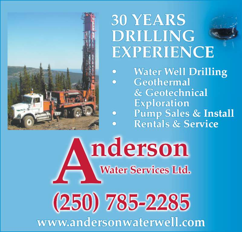 Anderson Water Services Ltd (2507852285) - Display Ad - (250) 785-2285 AndersonWater Services Ltd. • Water Well Drilling • Geothermal & Geotechnical Exploration • Pump Sales & Install • Rentals & Service 30 YEARS DRILLING EXPERIENCE www.andersonwaterwell.com