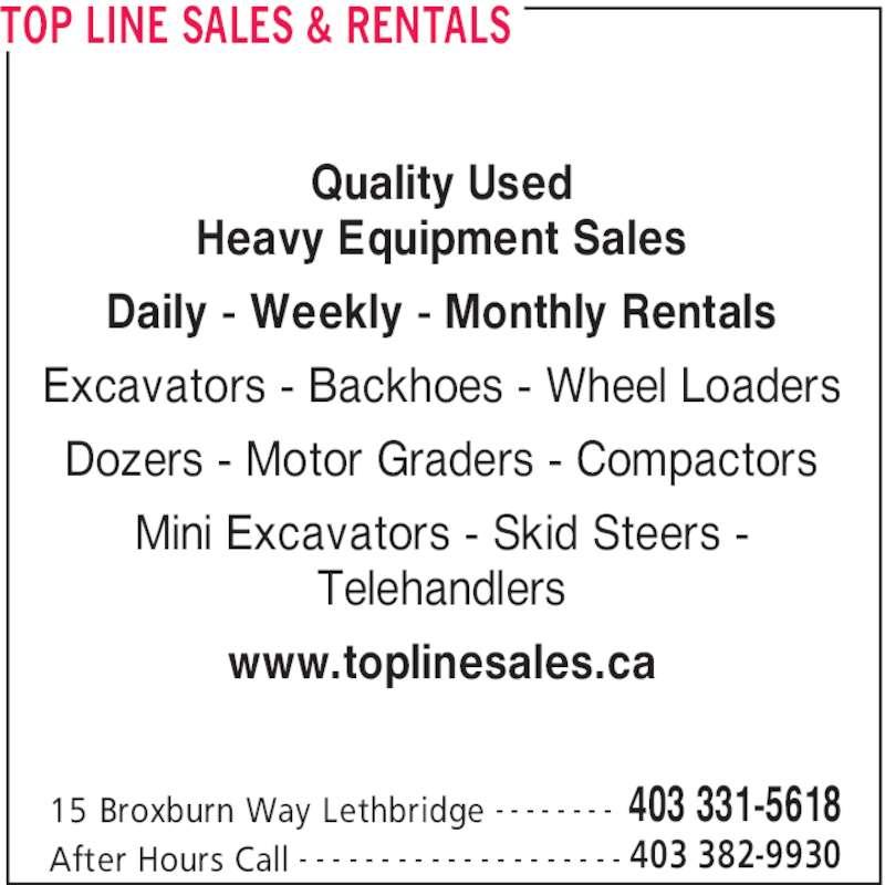 Top Line Sales & Rentals (403-331-5618) - Display Ad - www.toplinesales.ca TOP LINE SALES & RENTALS 15 Broxburn Way Lethbridge 403 331-5618- - - - - - - - After Hours Call 403 382-9930- - - - - - - - - - - - - - - - - - - - Quality Used Heavy Equipment Sales Daily - Weekly - Monthly Rentals Excavators - Backhoes - Wheel Loaders Dozers - Motor Graders - Compactors Mini Excavators - Skid Steers - Telehandlers